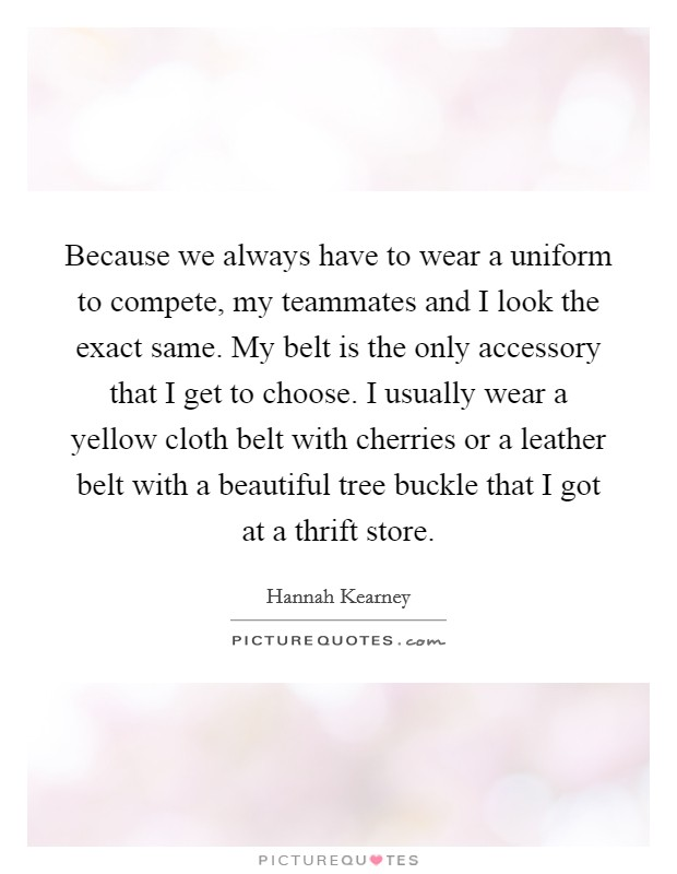 Because we always have to wear a uniform to compete, my teammates and I look the exact same. My belt is the only accessory that I get to choose. I usually wear a yellow cloth belt with cherries or a leather belt with a beautiful tree buckle that I got at a thrift store Picture Quote #1