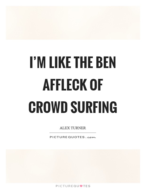 I'm like the Ben Affleck of crowd surfing Picture Quote #1