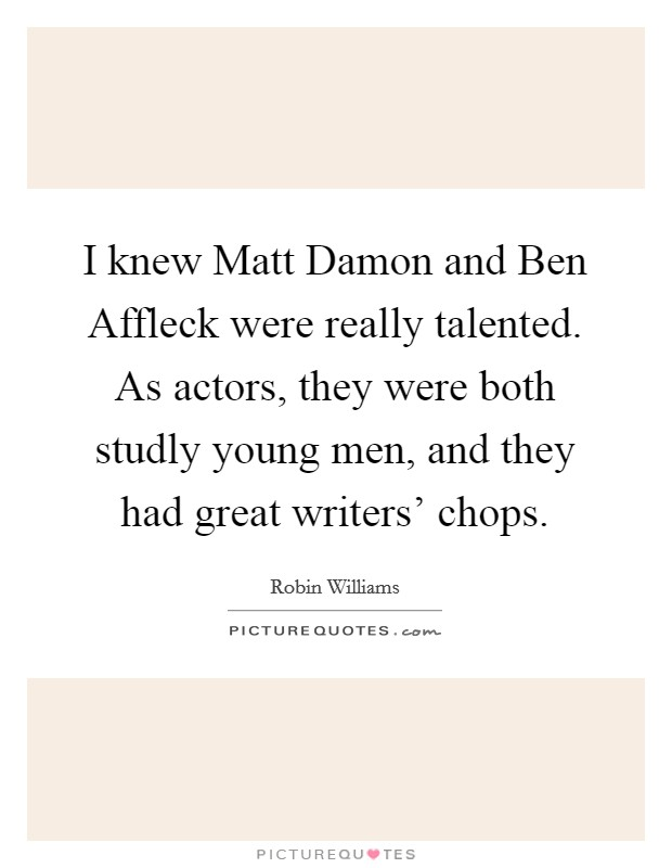 I knew Matt Damon and Ben Affleck were really talented. As actors, they were both studly young men, and they had great writers' chops Picture Quote #1