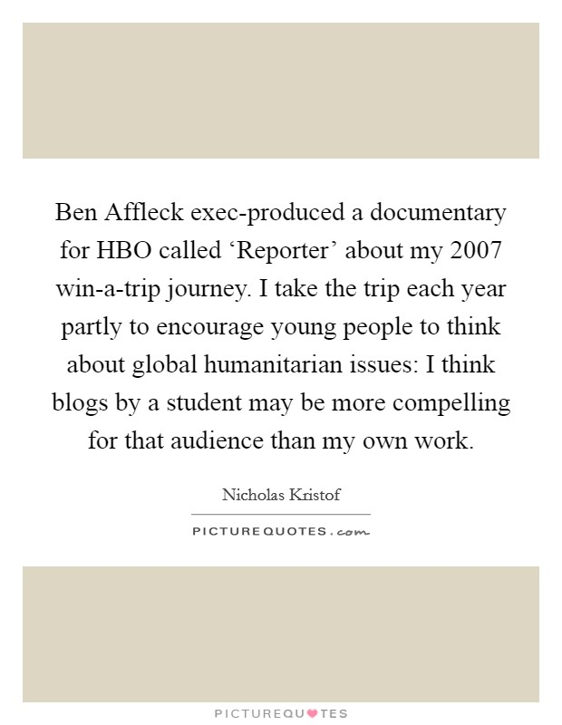 Ben Affleck exec-produced a documentary for HBO called 'Reporter' about my 2007 win-a-trip journey. I take the trip each year partly to encourage young people to think about global humanitarian issues: I think blogs by a student may be more compelling for that audience than my own work Picture Quote #1