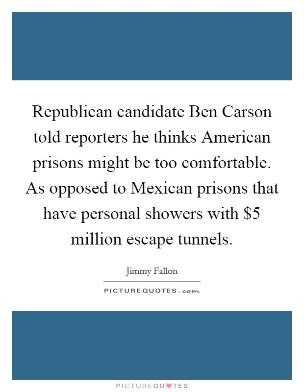 Republican candidate Ben Carson told reporters he thinks American prisons might be too comfortable. As opposed to Mexican prisons that have personal showers with $5 million escape tunnels Picture Quote #1