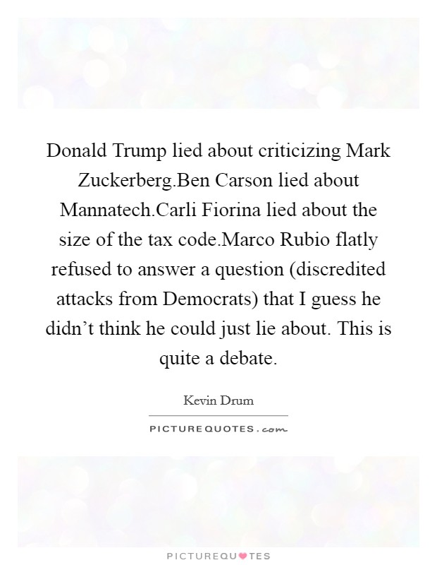 Donald Trump lied about criticizing Mark Zuckerberg.Ben Carson lied about Mannatech.Carli Fiorina lied about the size of the tax code.Marco Rubio flatly refused to answer a question (discredited attacks from Democrats) that I guess he didn't think he could just lie about. This is quite a debate Picture Quote #1