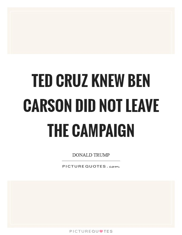 Ted Cruz knew Ben Carson did not leave the campaign Picture Quote #1