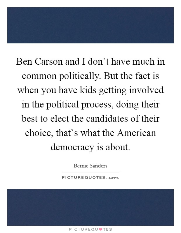 Ben Carson and I don`t have much in common politically. But the fact is when you have kids getting involved in the political process, doing their best to elect the candidates of their choice, that`s what the American democracy is about Picture Quote #1