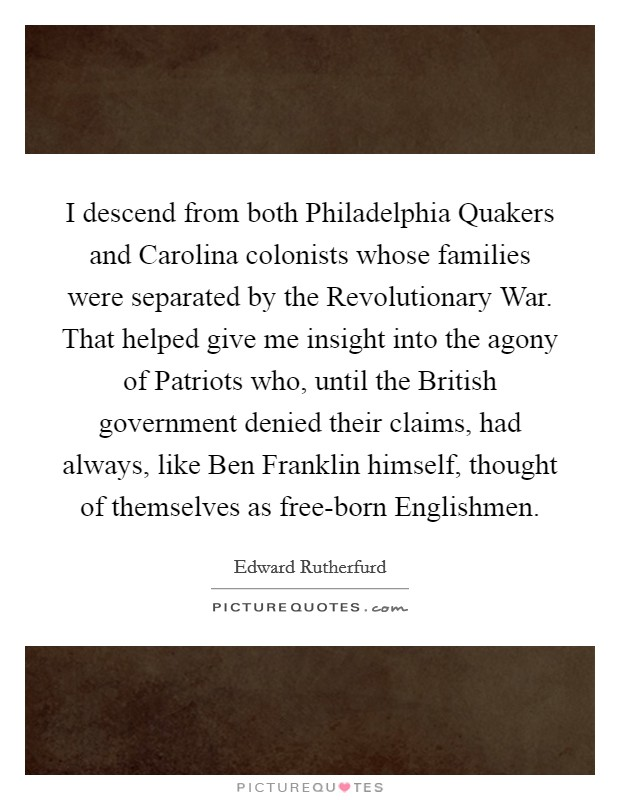 I descend from both Philadelphia Quakers and Carolina colonists whose families were separated by the Revolutionary War. That helped give me insight into the agony of Patriots who, until the British government denied their claims, had always, like Ben Franklin himself, thought of themselves as free-born Englishmen Picture Quote #1