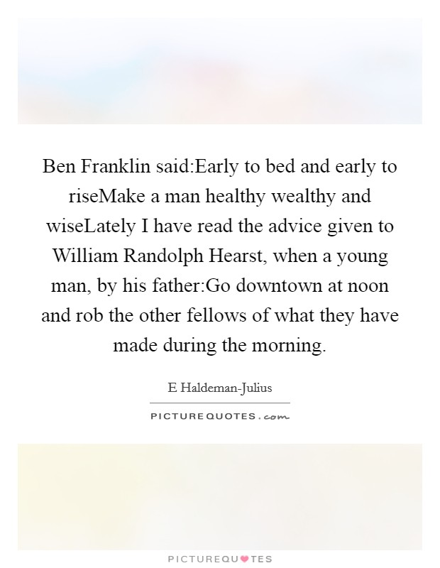 Ben Franklin said:Early to bed and early to riseMake a man healthy wealthy and wiseLately I have read the advice given to William Randolph Hearst, when a young man, by his father:Go downtown at noon and rob the other fellows of what they have made during the morning Picture Quote #1