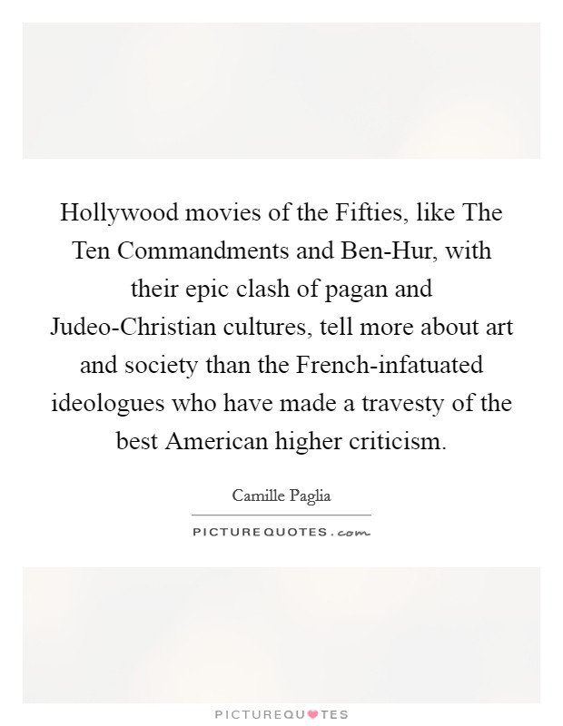 Hollywood movies of the Fifties, like The Ten Commandments and Ben-Hur, with their epic clash of pagan and Judeo-Christian cultures, tell more about art and society than the French-infatuated ideologues who have made a travesty of the best American higher criticism Picture Quote #1