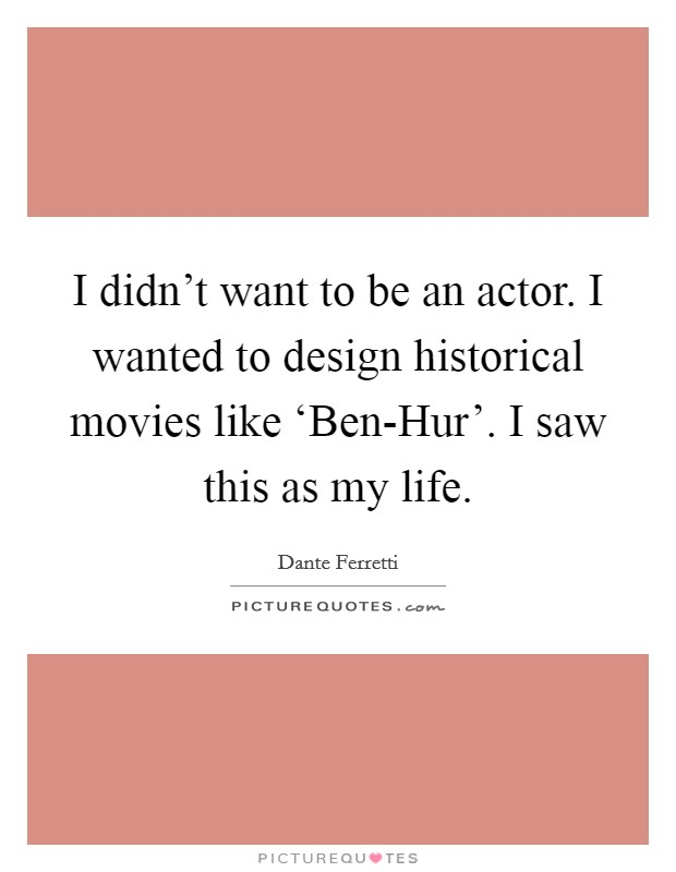 I didn't want to be an actor. I wanted to design historical movies like 'Ben-Hur'. I saw this as my life Picture Quote #1