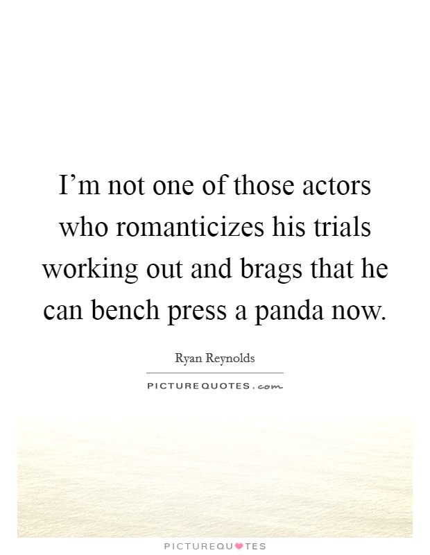 I'm not one of those actors who romanticizes his trials working out and brags that he can bench press a panda now Picture Quote #1