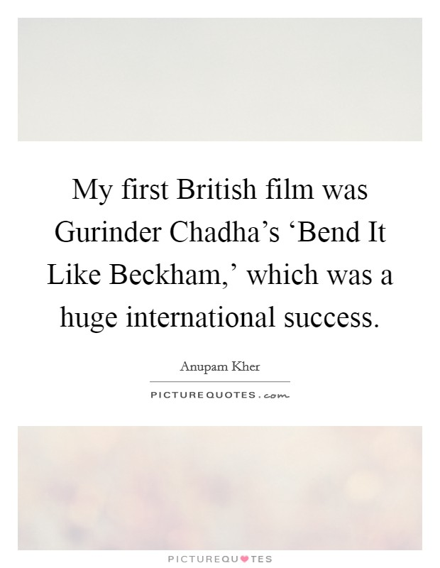 My first British film was Gurinder Chadha's 'Bend It Like Beckham,' which was a huge international success Picture Quote #1