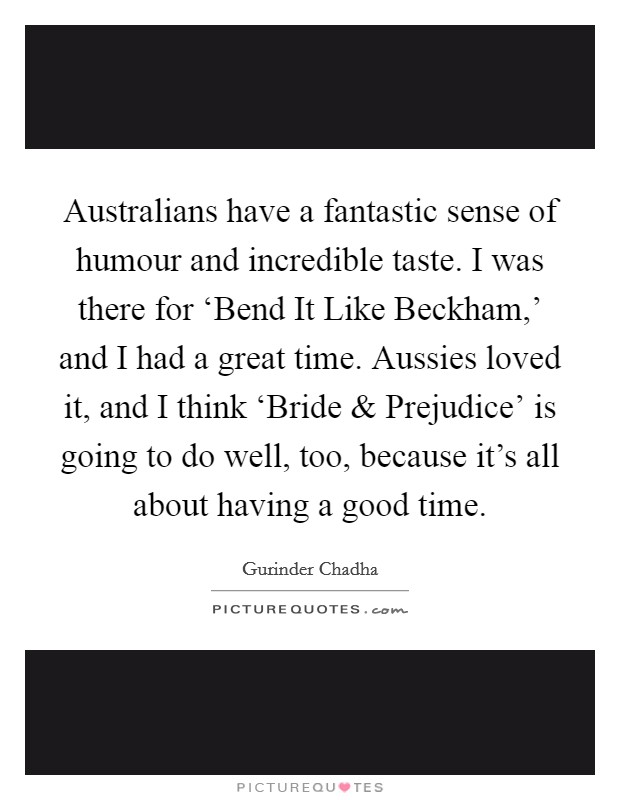 Australians have a fantastic sense of humour and incredible taste. I was there for 'Bend It Like Beckham,' and I had a great time. Aussies loved it, and I think 'Bride and Prejudice' is going to do well, too, because it's all about having a good time Picture Quote #1
