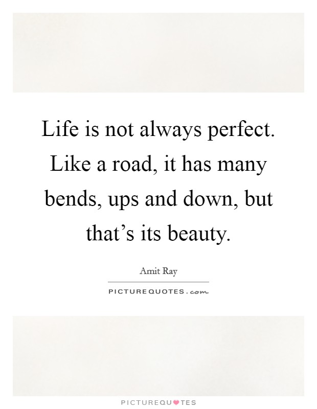 Life is not always perfect. Like a road, it has many bends, ups and down, but that's its beauty Picture Quote #1