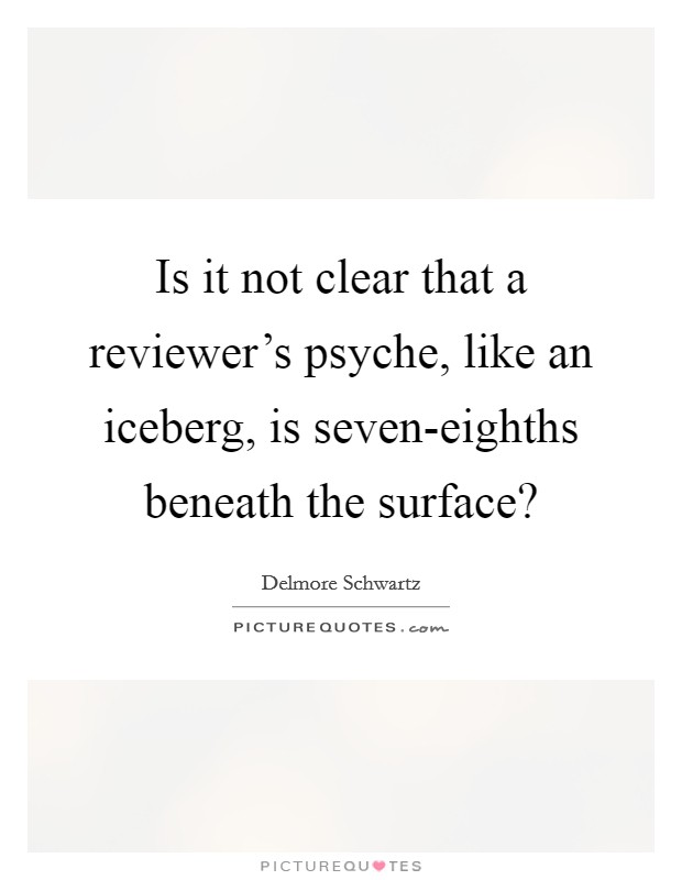Is it not clear that a reviewer's psyche, like an iceberg, is seven-eighths beneath the surface? Picture Quote #1