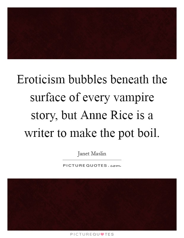 Eroticism bubbles beneath the surface of every vampire story, but Anne Rice is a writer to make the pot boil Picture Quote #1