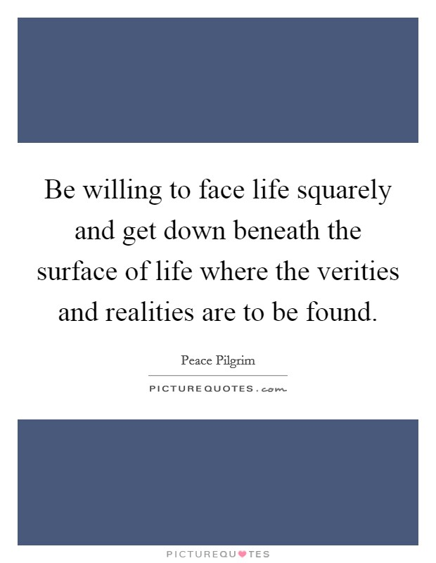 Be willing to face life squarely and get down beneath the surface of life where the verities and realities are to be found Picture Quote #1
