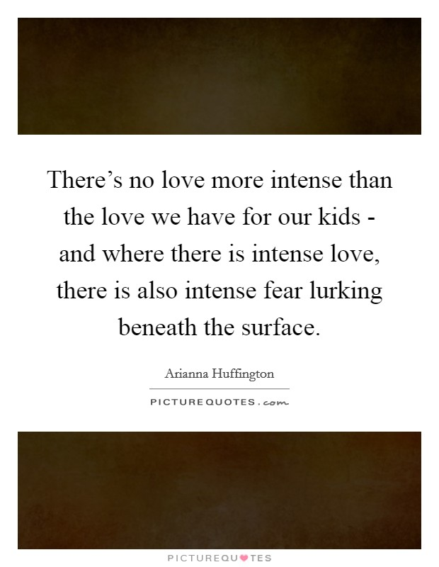 There's no love more intense than the love we have for our kids - and where there is intense love, there is also intense fear lurking beneath the surface Picture Quote #1