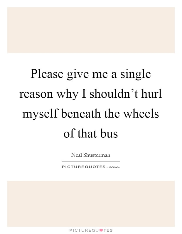 Please give me a single reason why I shouldn't hurl myself beneath the wheels of that bus Picture Quote #1
