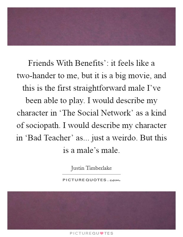 Friends With Benefits': it feels like a two-hander to me, but it is a big movie, and this is the first straightforward male I've been able to play. I would describe my character in 'The Social Network' as a kind of sociopath. I would describe my character in 'Bad Teacher' as... just a weirdo. But this is a male's male Picture Quote #1