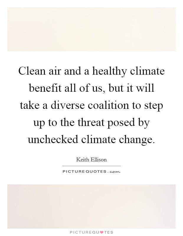 Clean air and a healthy climate benefit all of us, but it will take a diverse coalition to step up to the threat posed by unchecked climate change Picture Quote #1