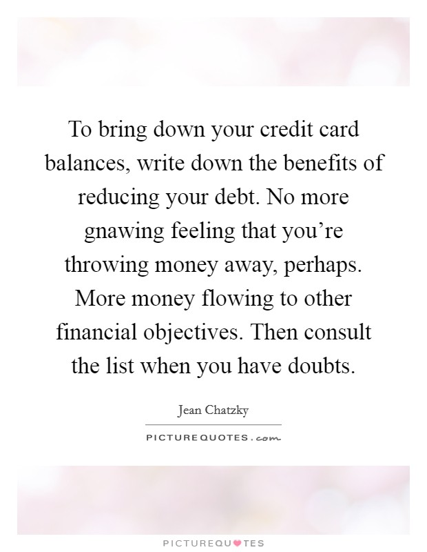 To bring down your credit card balances, write down the benefits of reducing your debt. No more gnawing feeling that you're throwing money away, perhaps. More money flowing to other financial objectives. Then consult the list when you have doubts Picture Quote #1