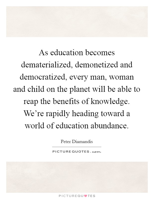 As education becomes dematerialized, demonetized and democratized, every man, woman and child on the planet will be able to reap the benefits of knowledge. We're rapidly heading toward a world of education abundance Picture Quote #1