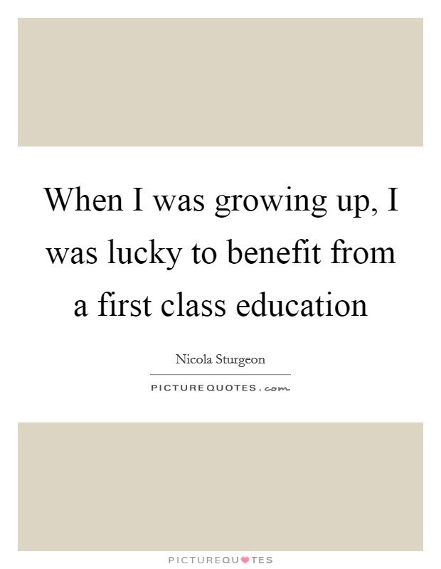When I was growing up, I was lucky to benefit from a first class education Picture Quote #1
