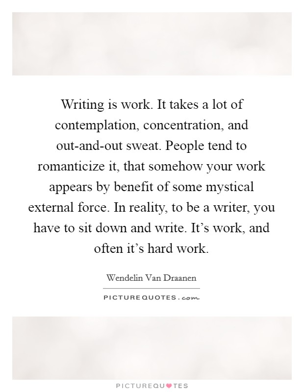 Writing is work. It takes a lot of contemplation, concentration, and out-and-out sweat. People tend to romanticize it, that somehow your work appears by benefit of some mystical external force. In reality, to be a writer, you have to sit down and write. It's work, and often it's hard work Picture Quote #1