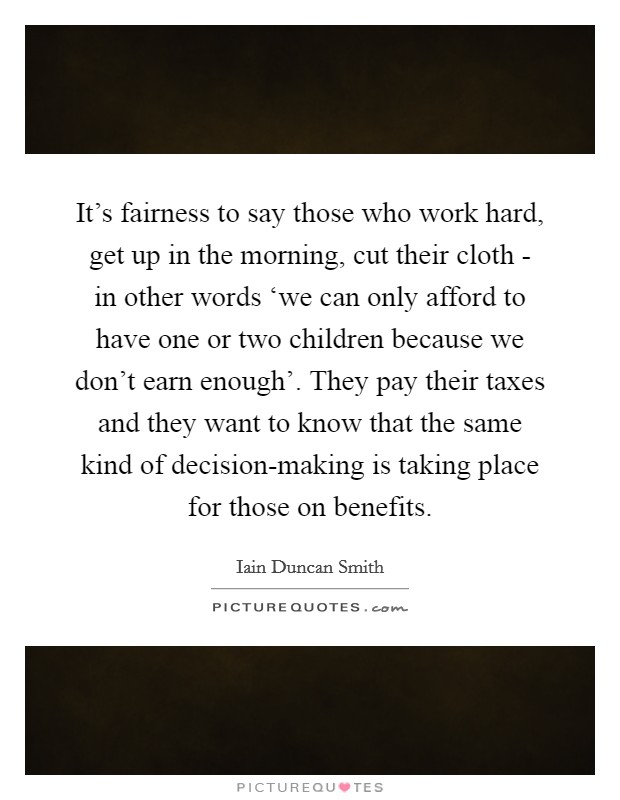 It's fairness to say those who work hard, get up in the morning, cut their cloth - in other words 'we can only afford to have one or two children because we don't earn enough'. They pay their taxes and they want to know that the same kind of decision-making is taking place for those on benefits Picture Quote #1