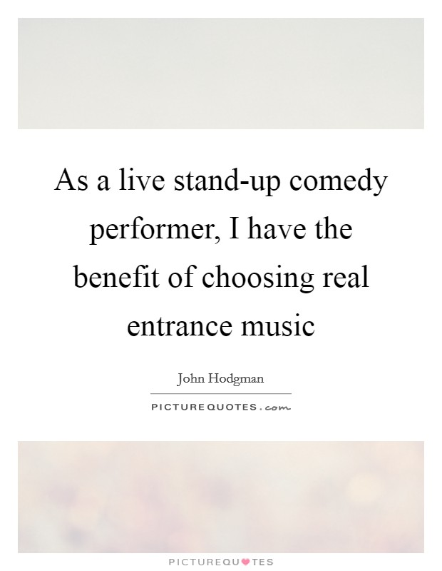 As a live stand-up comedy performer, I have the benefit of choosing real entrance music Picture Quote #1