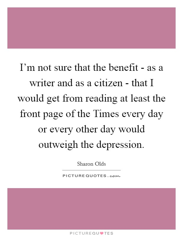 I'm not sure that the benefit - as a writer and as a citizen - that I would get from reading at least the front page of the Times every day or every other day would outweigh the depression Picture Quote #1
