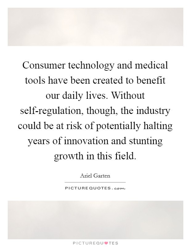 Consumer technology and medical tools have been created to benefit our daily lives. Without self-regulation, though, the industry could be at risk of potentially halting years of innovation and stunting growth in this field Picture Quote #1