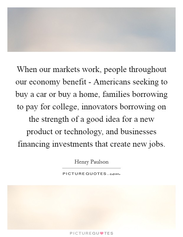 When our markets work, people throughout our economy benefit - Americans seeking to buy a car or buy a home, families borrowing to pay for college, innovators borrowing on the strength of a good idea for a new product or technology, and businesses financing investments that create new jobs Picture Quote #1