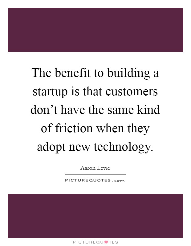 The benefit to building a startup is that customers don't have the same kind of friction when they adopt new technology Picture Quote #1