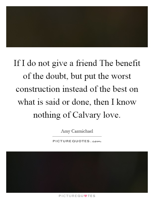 If I do not give a friend The benefit of the doubt, but put the worst construction instead of the best on what is said or done, then I know nothing of Calvary love Picture Quote #1