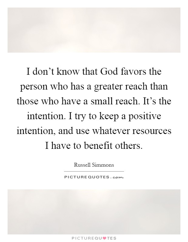 I don't know that God favors the person who has a greater reach than those who have a small reach. It's the intention. I try to keep a positive intention, and use whatever resources I have to benefit others Picture Quote #1