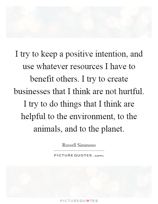 I try to keep a positive intention, and use whatever resources I have to benefit others. I try to create businesses that I think are not hurtful. I try to do things that I think are helpful to the environment, to the animals, and to the planet Picture Quote #1