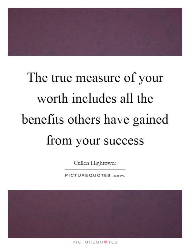 The true measure of your worth includes all the benefits others have gained from your success Picture Quote #1