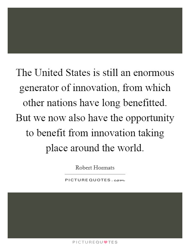 The United States is still an enormous generator of innovation, from which other nations have long benefitted. But we now also have the opportunity to benefit from innovation taking place around the world Picture Quote #1