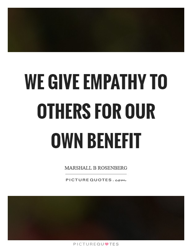 We give empathy to others for our own benefit Picture Quote #1