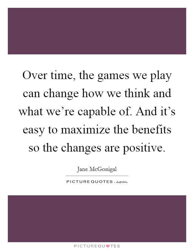 Over time, the games we play can change how we think and what we're capable of. And it's easy to maximize the benefits so the changes are positive. Picture Quote #1