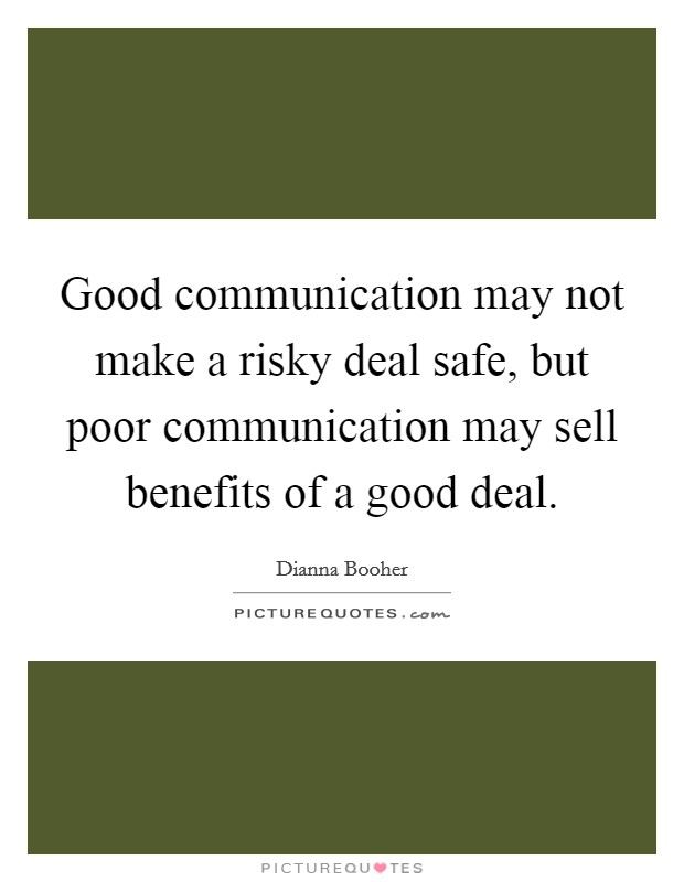 Good communication may not make a risky deal safe, but poor communication may sell benefits of a good deal Picture Quote #1