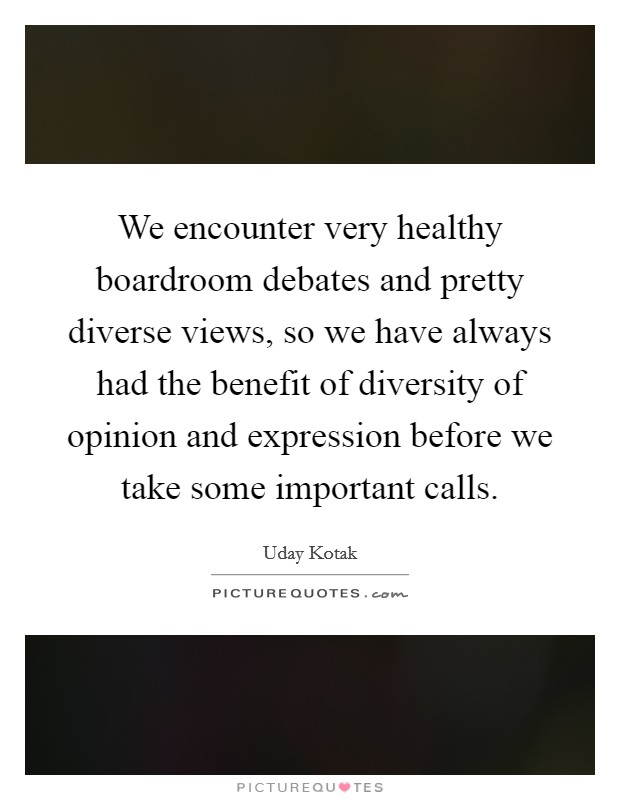 We encounter very healthy boardroom debates and pretty diverse views, so we have always had the benefit of diversity of opinion and expression before we take some important calls Picture Quote #1