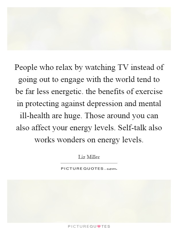 People who relax by watching TV instead of going out to engage with the world tend to be far less energetic. the benefits of exercise in protecting against depression and mental ill-health are huge. Those around you can also affect your energy levels. Self-talk also works wonders on energy levels Picture Quote #1