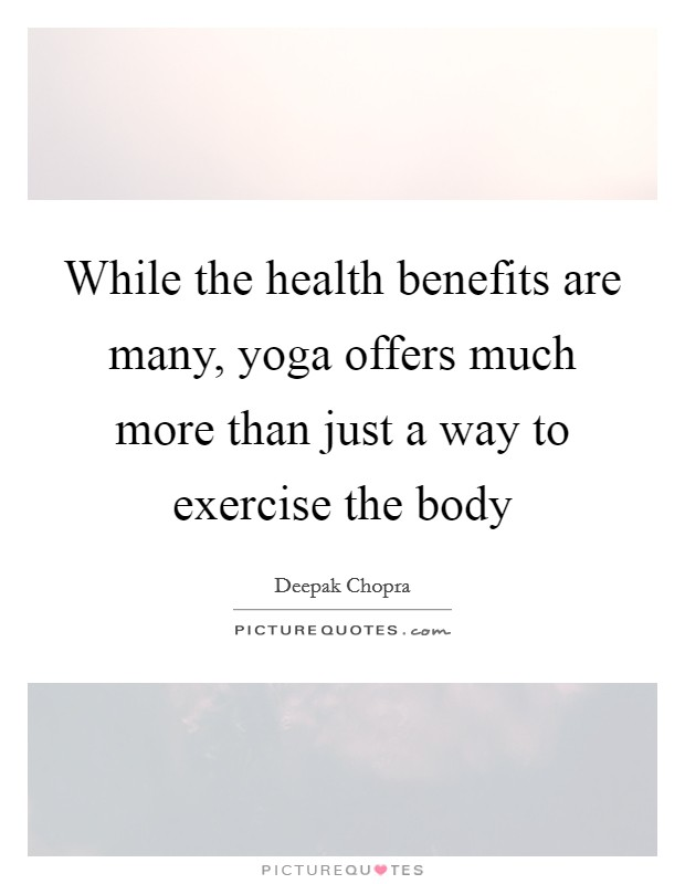 While the health benefits are many, yoga offers much more than just a way to exercise the body Picture Quote #1