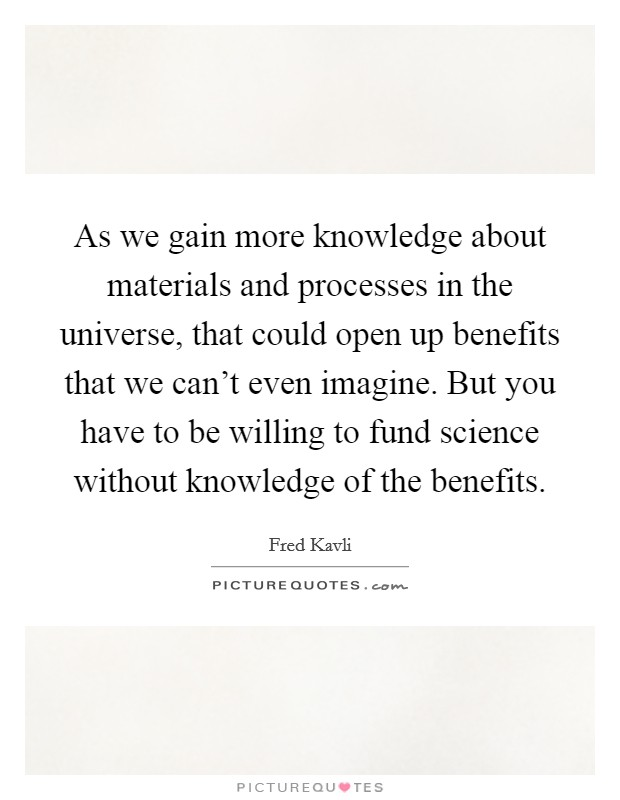 As we gain more knowledge about materials and processes in the universe, that could open up benefits that we can't even imagine. But you have to be willing to fund science without knowledge of the benefits Picture Quote #1