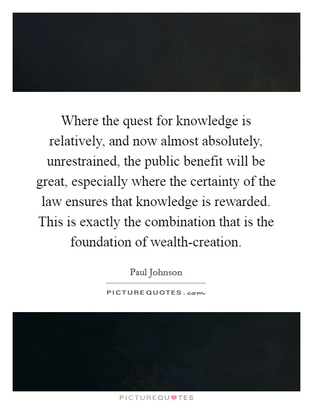 Where the quest for knowledge is relatively, and now almost absolutely, unrestrained, the public benefit will be great, especially where the certainty of the law ensures that knowledge is rewarded. This is exactly the combination that is the foundation of wealth-creation Picture Quote #1