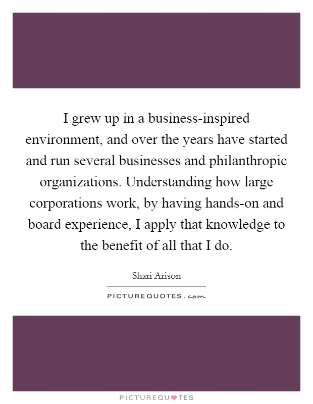 I grew up in a business-inspired environment, and over the years have started and run several businesses and philanthropic organizations. Understanding how large corporations work, by having hands-on and board experience, I apply that knowledge to the benefit of all that I do Picture Quote #1