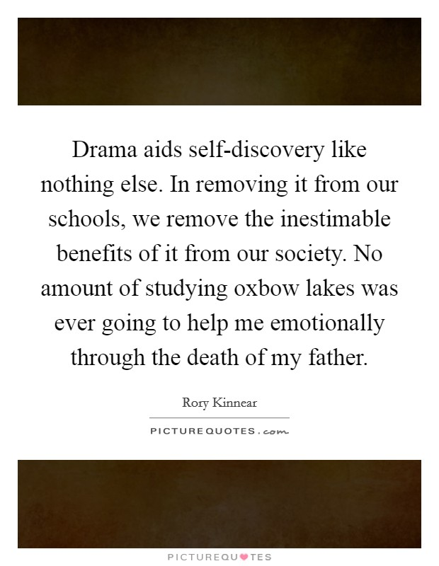 Drama aids self-discovery like nothing else. In removing it from our schools, we remove the inestimable benefits of it from our society. No amount of studying oxbow lakes was ever going to help me emotionally through the death of my father. Picture Quote #1