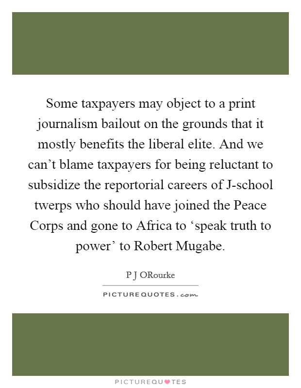 Some taxpayers may object to a print journalism bailout on the grounds that it mostly benefits the liberal elite. And we can't blame taxpayers for being reluctant to subsidize the reportorial careers of J-school twerps who should have joined the Peace Corps and gone to Africa to 'speak truth to power' to Robert Mugabe Picture Quote #1