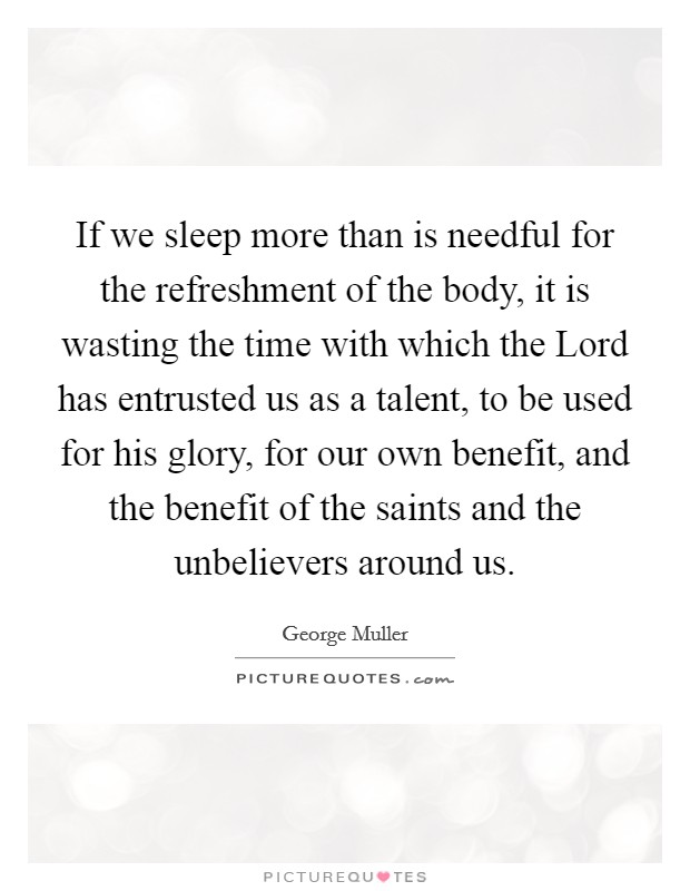 If we sleep more than is needful for the refreshment of the body, it is wasting the time with which the Lord has entrusted us as a talent, to be used for his glory, for our own benefit, and the benefit of the saints and the unbelievers around us. Picture Quote #1